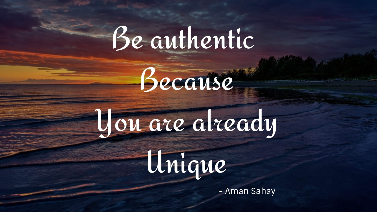 Be Authentic Because You Are Already Unique -©Aman Sahay